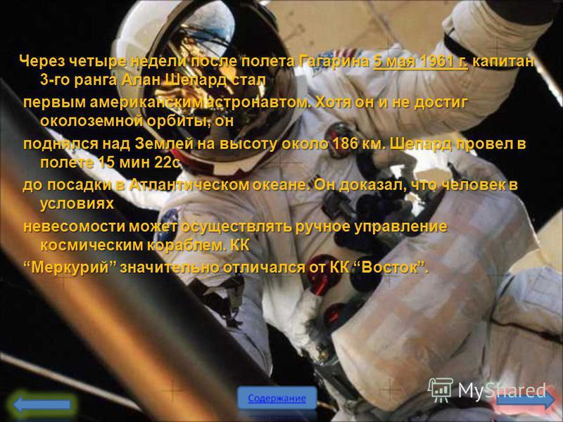 Через четыре недели после полета Гагарина 5 мая 1961 г. капитан 3-го ранга Алан Шепард стал первым американским астронавтом. Хотя он и не достиг околоземной орбиты, он первым американским астронавтом. Хотя он и не достиг околоземной орбиты, он поднял