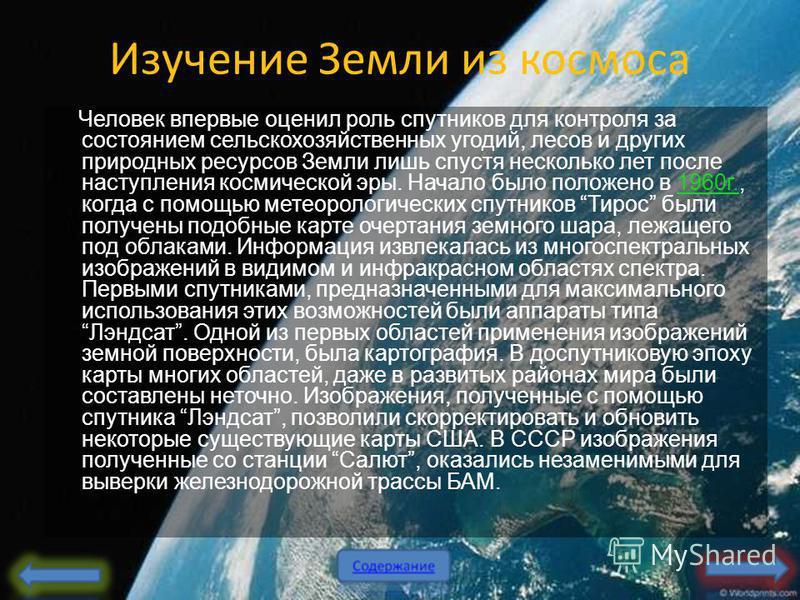 Изучение Земли из космоса Человек впервые оценил роль спутников для контроля за состоянием сельскохозяйственных угодий, лесов и других природных ресурсов Земли лишь спустя несколько лет после наступления космической эры. Начало было положено в 1960 г