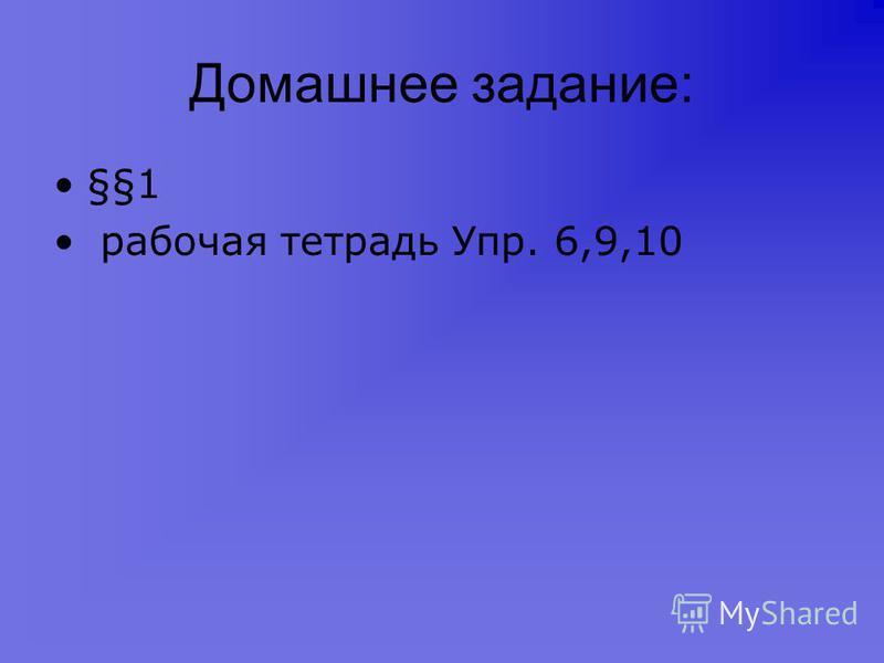 Домашнее задание: §§1 рабочая тетрадь Упр. 6,9,10