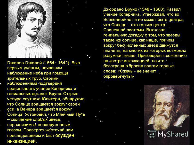 Галилео Галилей (1564 - 1642). Был первым ученым, начавшим наблюдение неба при помощи зрительных труб. Своими наблюдениями подтвердил правильность учения Коперника и гениальных догадок Бруно. Открыл четыре спутника Юпитера, обнаружил, что Солнце вращ