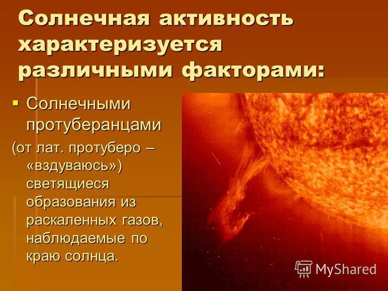 Солнечная активность характеризуется различными факторами: Солнечными протуберанцами Солнечными протуберанцами (от лат. протуберо – «вздуваюсь») светящиеся образования из раскаленных газов, наблюдаемые по краю солнца.