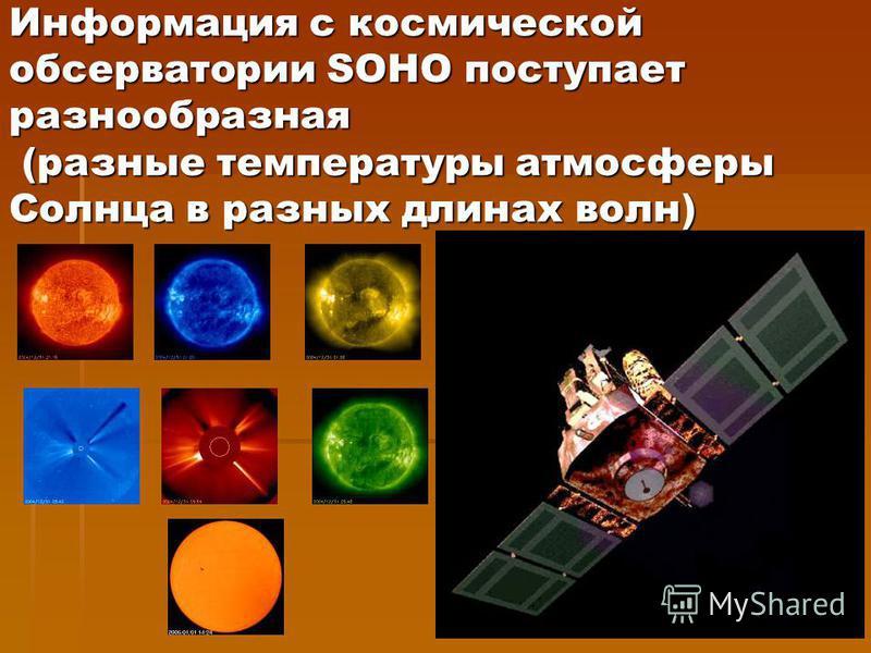 Информация с космической обсерватории SOHO поступает разнообразная (разные температуры атмосферы Солнца в разных длинах волн)