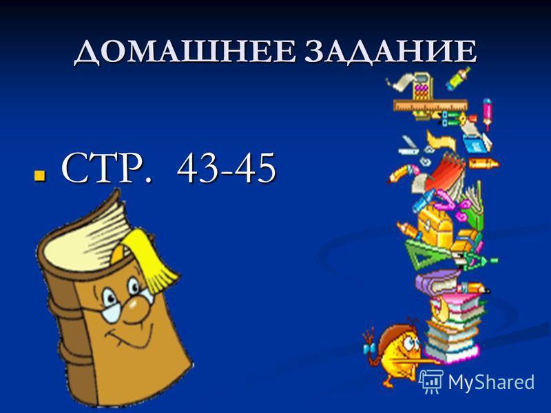ДОМАШНЕЕ ЗАДАНИЕ СТР. 43-45 СТР. 43-45