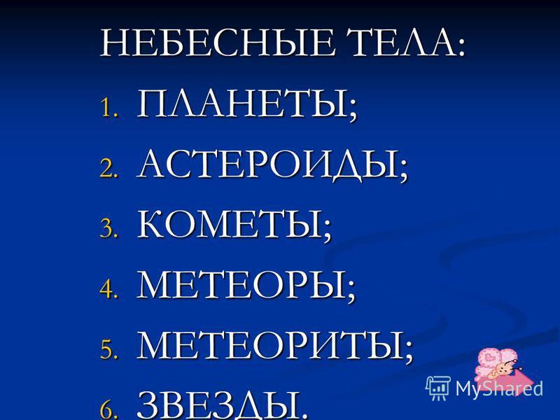 НЕБЕСНЫЕ ТЕЛА: 1. ПЛАНЕТЫ; 2. АСТЕРОИДЫ; 3. КОМЕТЫ; 4. МЕТЕОРЫ; 5. МЕТЕОРИТЫ; 6. ЗВЕЗДЫ.