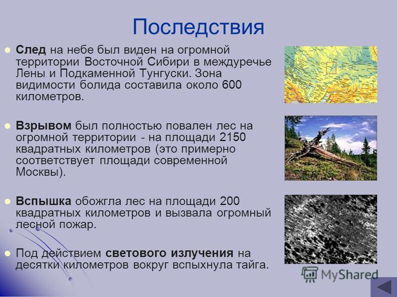 След на небе был виден на огромной территории Восточной Сибири в междуречье Лены и Подкаменной Тунгуски. Зона видимости болида составила около 600 километров. Взрывом был полностью повален лес на огромной территории - на площади 2150 квадратных килом