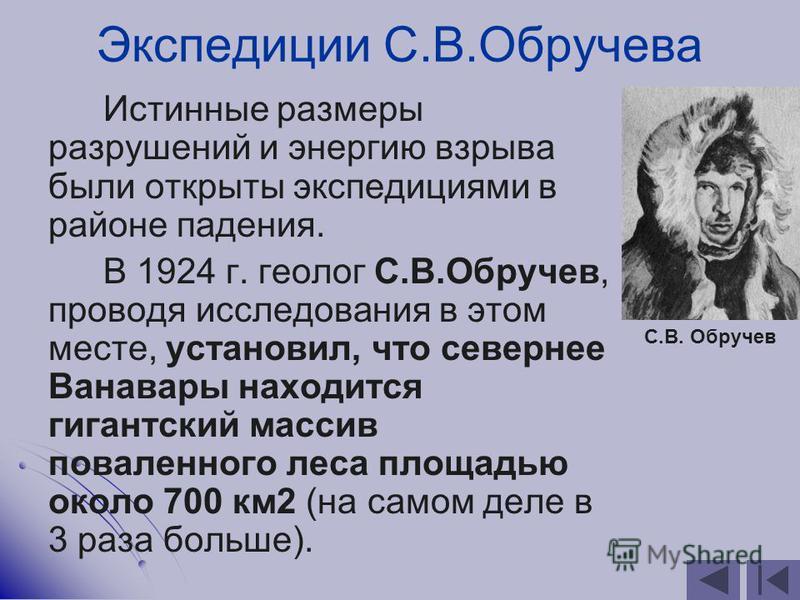 Экспедиции С.В.Обручева Истинные размеры разрушений и энергию взрыва были открыты экспедициями в районе падения. В 1924 г. геолог С.В.Обручев, проводя исследования в этом месте, установил, что севернее Ванавары находится гигантский массив поваленного