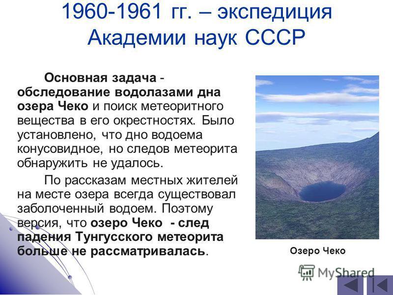 1960-1961 гг. – экспедиция Академии наук СССР Основная задача - обследование водолазами дна озера Чеко и поиск метеоритного вещества в его окрестностях. Было установлено, что дно водоема конусовидное, но следов метеорита обнаружить не удалось. По рас