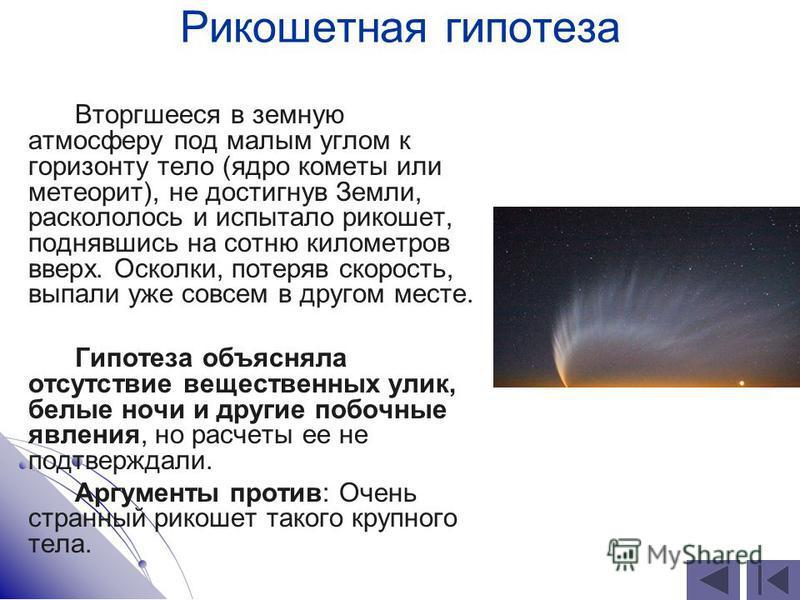 Рикошетная гипотеза Вторгшееся в земную атмосферу под малым углом к горизонту тело (ядро кометы или метеорит), не достигнув Земли, раскололось и испытало рикошет, поднявшись на сотню километров вверх. Осколки, потеряв скорость, выпали уже совсем в др