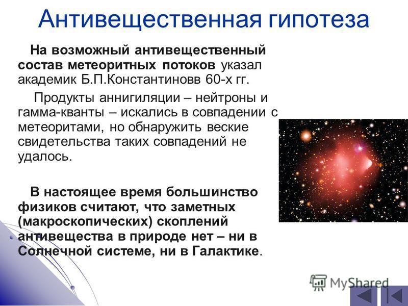 Антивещественная гипотеза На возможный антивещественный состав метеоритных потоков указал академик Б.П.Константиновв 60-х гг. Продукты аннигиляции – нейтроны и гамма-кванты – искались в совпадении с метеоритами, но обнаружить веские свидетельства так
