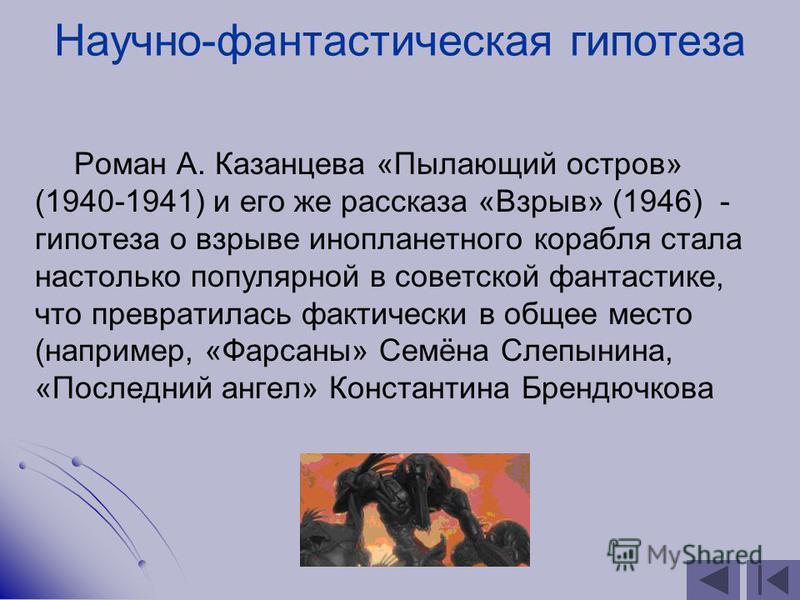Научно-фантастическая гипотеза Роман А. Казанцева «Пылающий остров» (1940-1941) и его же рассказа «Взрыв» (1946) - гипотеза о взрыве инопланетного корабля стала настолько популярной в советской фантастике, что превратилась фактически в общее место (н