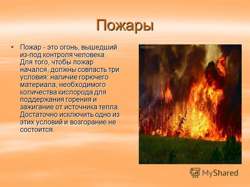 Пожары Пожар - это огонь, вышедший из-под контроля человека. Для того, чтобы пожар начался, должны совпасть три условия: наличие горючего материала, необходимого количества кислорода для поддержания горения и зажигание от источника тепла. Достаточно
