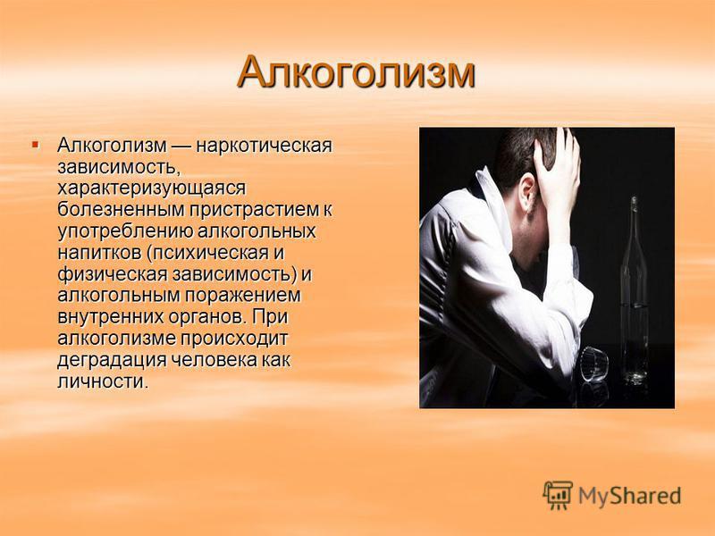 Алкоголизм Алкоголизм наркотическая зависимость, характеризующаяся болезненным пристрастием к употреблению алкогольных напитков (психическая и физическая зависимость) и алкогольным поражением внутренних органов. При алкоголизме происходит деградация