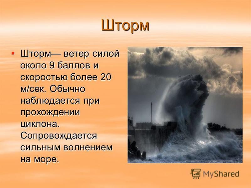Шторм Шторм ветер силой около 9 баллов и скоростью более 20 м/сек. Обычно наблюдается при прохождении циклона. Сопровождается сильным волнением на море. Шторм ветер силой около 9 баллов и скоростью более 20 м/сек. Обычно наблюдается при прохождении ц