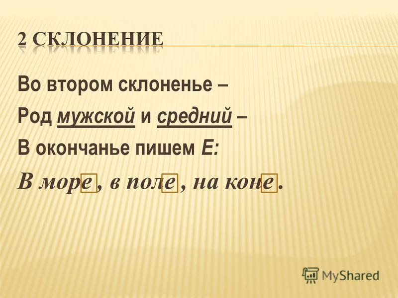 Во втором склоненье – Род мужской и средний – В окончанье пишем Е: В море, в поле, на коне.