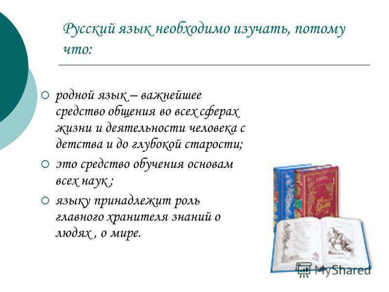Русский язык необходимо изучать, потому что: родной язык – важнейшее средство общения во всех сферах жизни и деятельности человека с детства и до глубокой старости; это средство обучения основам всех наук ; языку принадлежит роль главного хранителя з