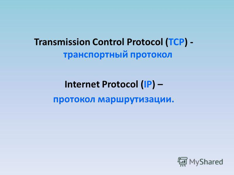 Transmission Control Protocol (TCP) - транспортный протокол Internet Protocol (IP) – протокол маршрутизации.