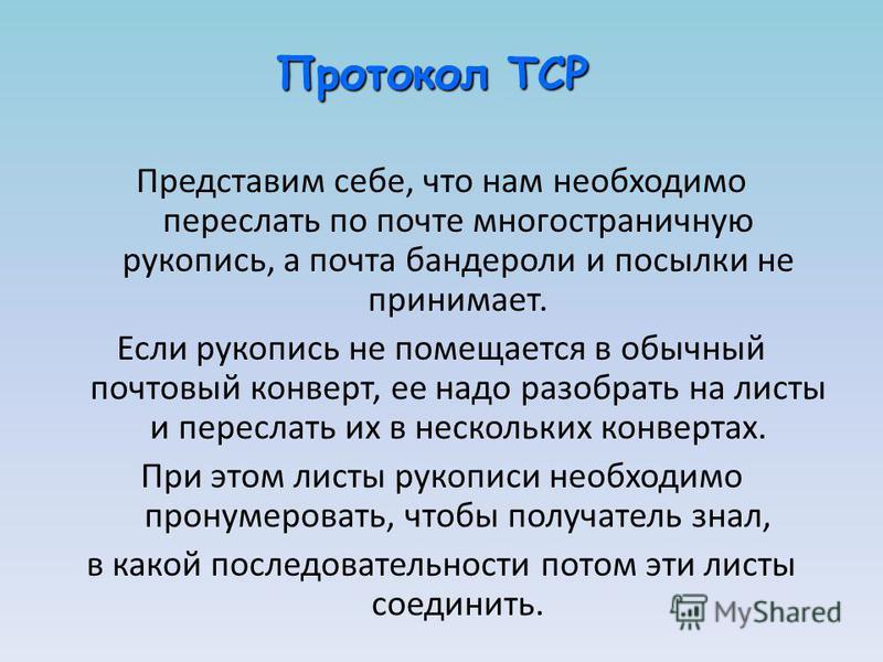 Протокол TCP Представим себе, что нам необходимо переслать по почте многостраничную рукопись, а почта бандероли и посылки не принимает. Если рукопись не помещается в обычный почтовый конверт, ее надо разобрать на листы и переслать их в нескольких кон