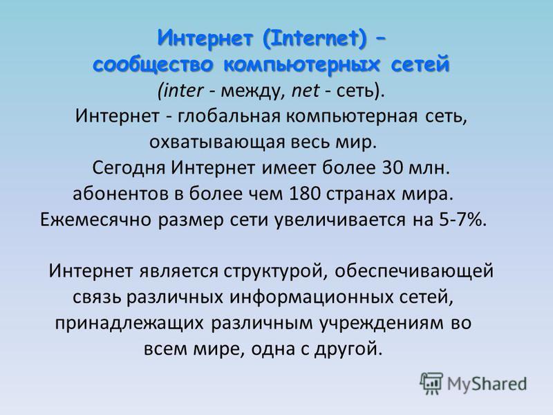 Интернет (Internet) – сообщество компьютерных сетей (inter - между, net - сеть). Интернет - глобальная компьютерная сеть, охватывающая весь мир. Сегодня Интернет имеет более 30 млн. абонентов в более чем 180 странах мира. Ежемесячно размер сети увели