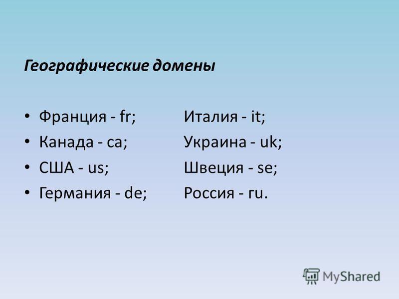 Географические домены Франция - fr;Италия - it; Канада - са;Украина - uk; США - us;Швеция - se; Германия - de;Россия - гu.