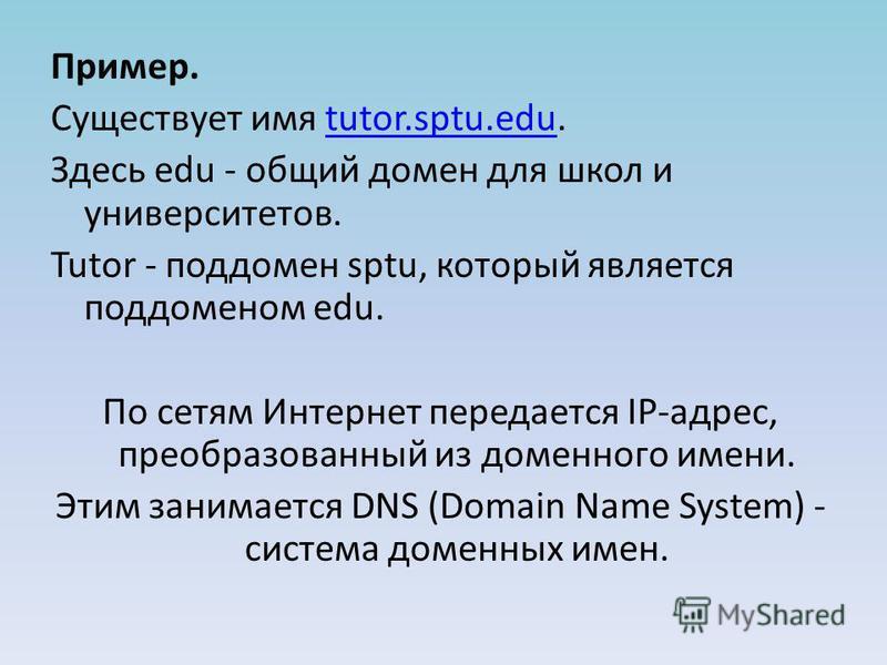 Пример. Существует имя tutor.sptu.edu.tutor.sptu.edu Здесь edu - общий домен для школ и университетов. Tutor - поддомен sptu, который является поддоменом edu. По сетям Интернет передается IP-адрес, преобразованный из доменного имени. Этим занимается