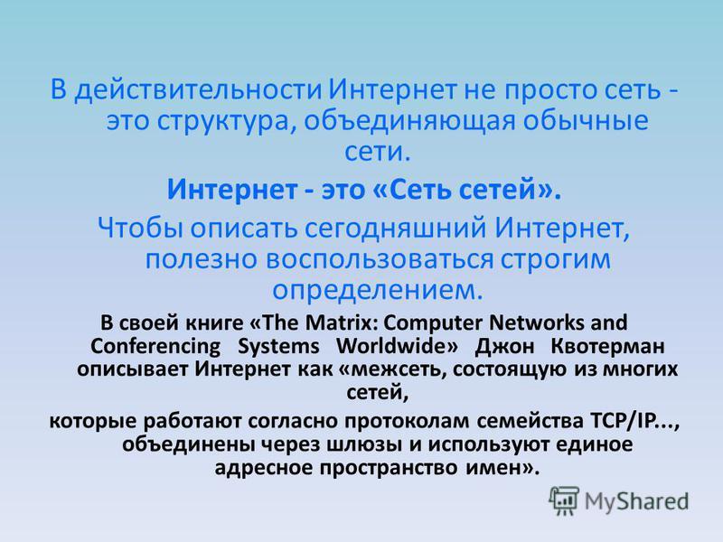 В действительности Интернет не просто сеть - это структура, объединяющая обычные сети. Интернет - это «Сеть сетей». Чтобы описать сегодняшний Интернет, полезно воспользоваться строгим определением. В своей книге «The Matrix: Computer Networks and Con