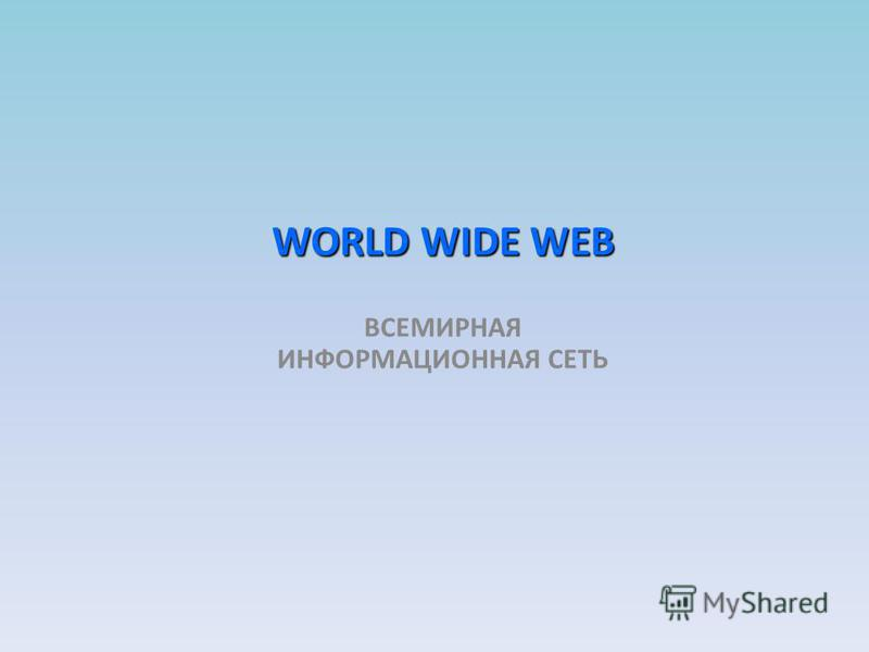 WORLD WIDE WEB ВСЕМИРНАЯ ИНФОРМАЦИОННАЯ СЕТЬ