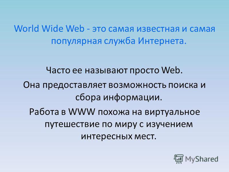 World Wide Web - это самая известная и самая популярная служба Интернета. Часто ее называют просто Web. Она предоставляет возможность поиска и сбора информации. Работа в WWW похожа на виртуальное путешествие по миру с изучением интересных мест.