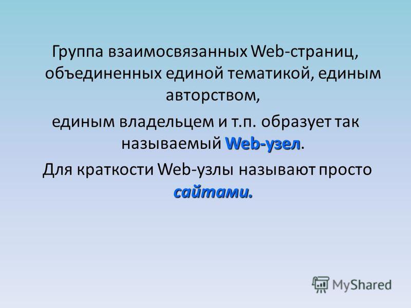 Группа взаимосвязанных Web-страниц, объединенных единой тематикой, единым авторством, Web-узел единым владельцем и т.п. образует так называемый Web-узел. сайтами. Для краткости Web-узлы называют просто сайтами.