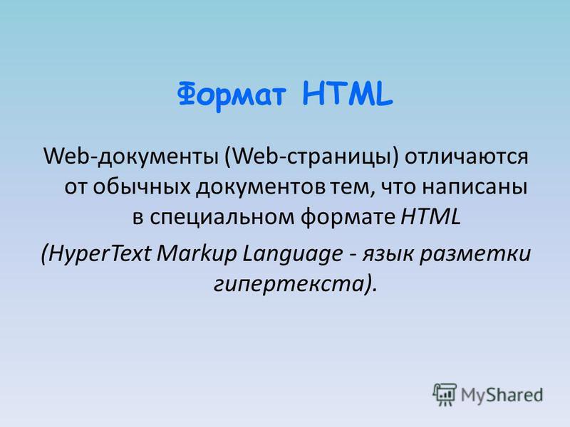 Формат HTML Web-документы (Web-страницы) отличаются от обычных документов тем, что написаны в специальном формате HTML (HyperText Markup Language - язык разметки гипертекста).