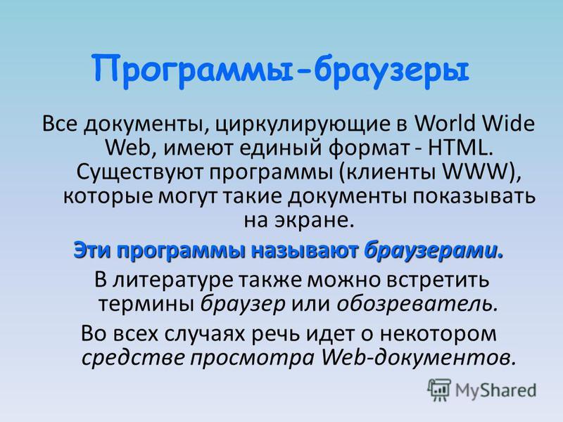 Программы-браузеры Все документы, циркулирующие в World Wide Web, имеют единый формат - HTML. Существуют программы (клиенты WWW), которые могут такие документы показывать на экране. Эти программы называют браузерами. В литературе также можно встретит