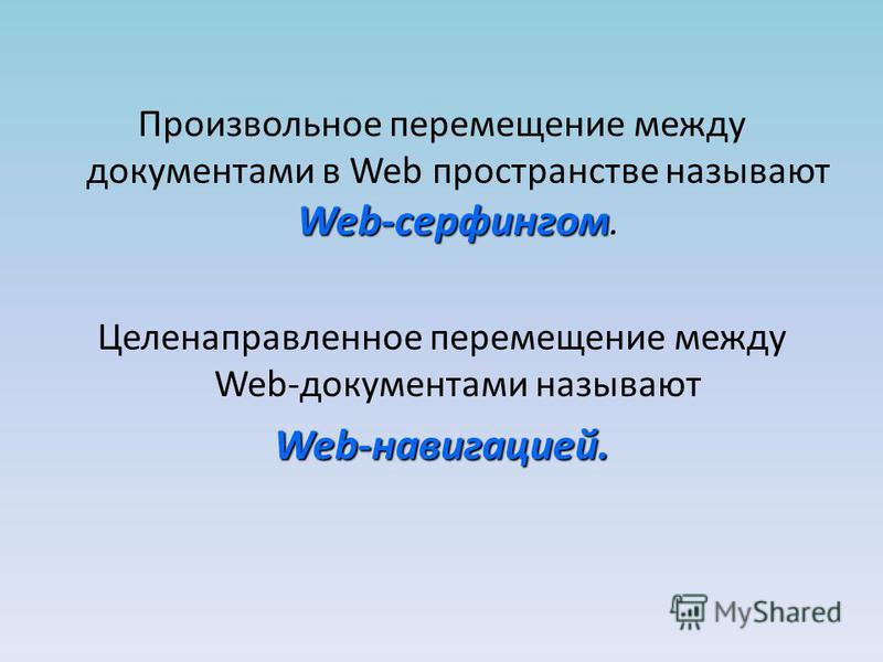 Web-серфингом Произвольное перемещение между документами в Web пространстве называют Web-серфингом. Целенаправленное перемещение между Web-документами называют Web-навигацией.