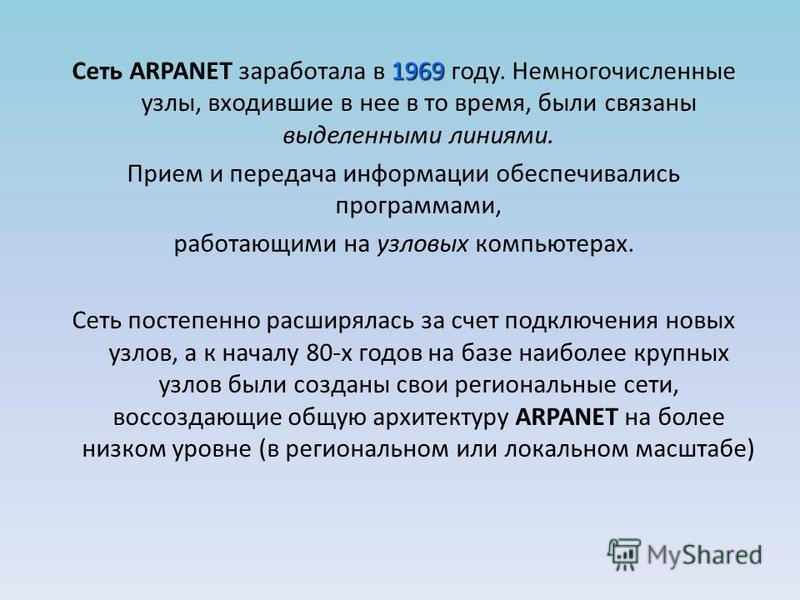 1969 Сеть ARPANET заработала в 1969 году. Немногочисленные узлы, входившие в нее в то время, были связаны выделенными линиями. Прием и передача информации обеспечивались программами, работающими на узловых компьютерах. Сеть постепенно расширялась за