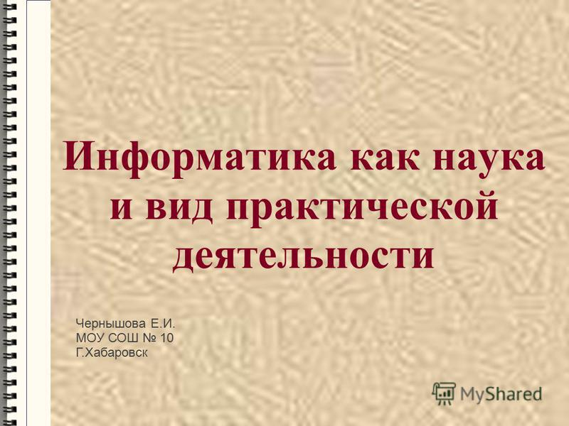 Информатика как наука и вид практической деятельности Чернышова Е.И. МОУ СОШ 10 Г.Хабаровск