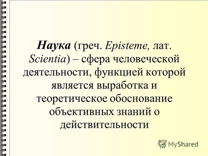 Наука (греч. Episteme, лат. Scientia) – сфера человеческой деятельности, функцией которой является выработка и теоретическое обоснование объективных знаний о действительности