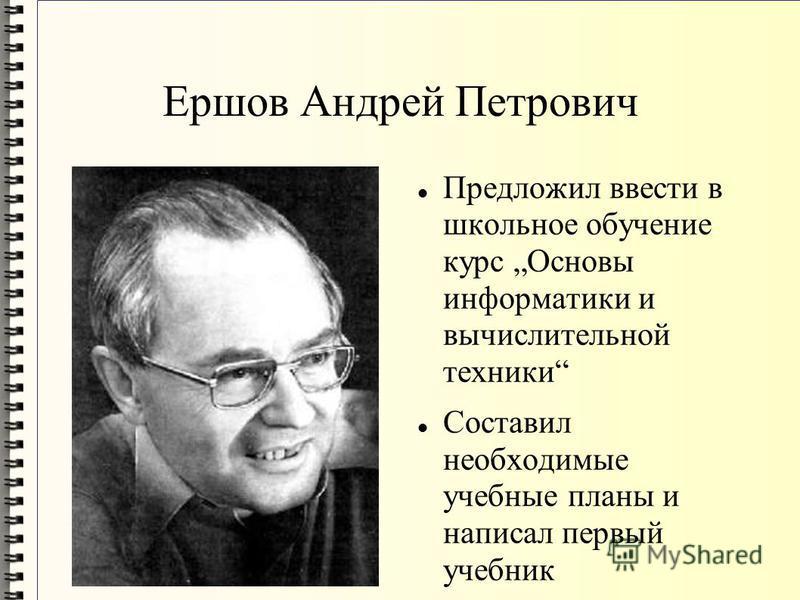Ершов Андрей Петрович Предложил ввести в школьное обучение курс Основы информатики и вычислительной техники Составил необходимые учебные планы и написал первый учебник