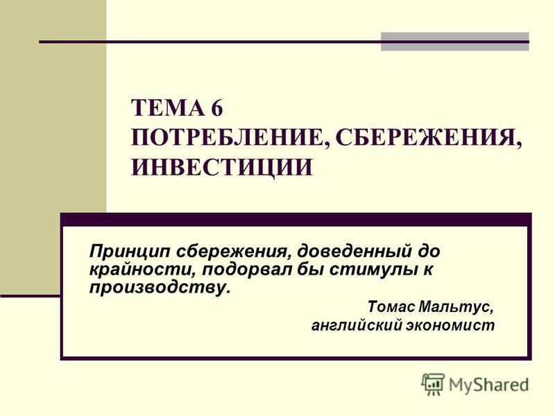 ТЕМА 6 ПОТРЕБЛЕНИЕ, СБЕРЕЖЕНИЯ, ИНВЕСТИЦИИ Принцип сбережения, доведенный до крайности, подорвал бы стимулы к производству. Томас Мальтус, английский экономист