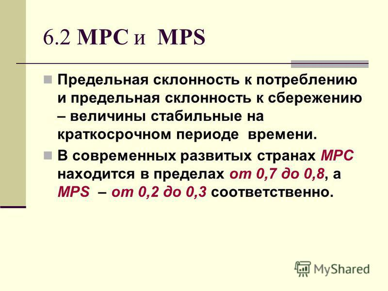 6.2 MPC и MPS Предельная склонность к потреблению и предельная склонность к сбережению – величины стабильные на краткосрочном периоде времени. В современных развитых странах МРС находится в пределах от 0,7 до 0,8, а MPS – от 0,2 до 0,3 соответственно