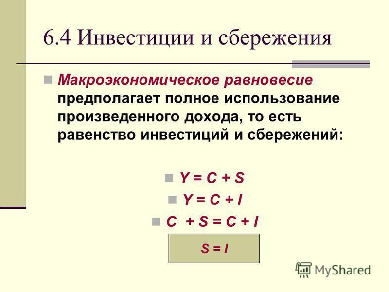 6.4 Инвестиции и сбережения Макроэкономическое равновесие предполагает полное использование произведенного дохода, то есть равенство инвестиций и сбережений: Y = С + S Y = C + I С + S = C + I S = I