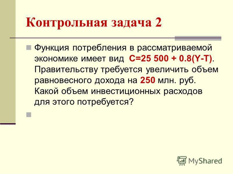 Контрольная задача 2 Функция потребления в рассматриваемой экономике имеет вид С=25 500 + 0.8(Y-T). Правительству требуется увеличить объем равновесного дохода на 250 млн. руб. Какой объем инвестиционных расходов для этого потребуется?