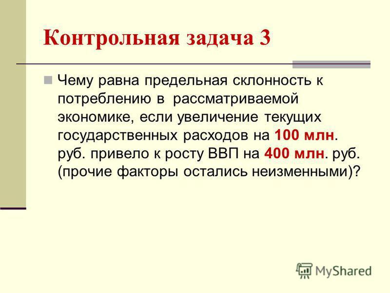 Контрольная задача 3 Чему равна предельная склонность к потреблению в рассматриваемой экономике, если увеличение текущих государственных расходов на 100 млн. руб. привело к росту ВВП на 400 млн. руб. (прочие факторы остались неизменными)?