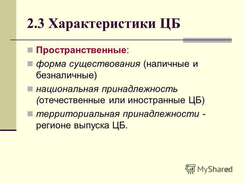 27 2.3 Характеристики ЦБ Пространственные: форма существования (наличные и безналичные) национальная принадлежность (отечественные или иностранные ЦБ) территориальная принадлежности - регионе выпуска ЦБ.