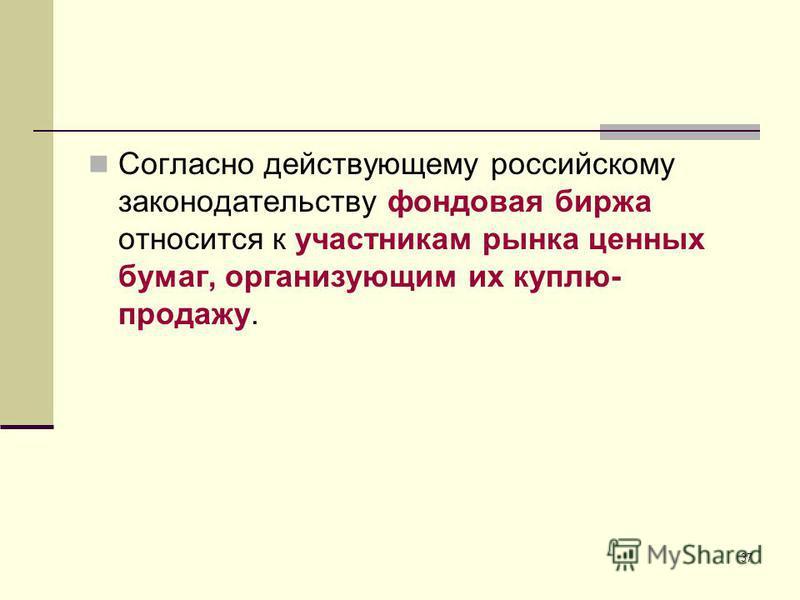 37 Согласно действующему российскому законодательству фондовая биржа относится к участникам рынка ценных бумаг, организующим их куплю- продажу.