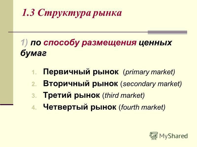 7 1.3 Структура рынка 1. Первичный рынок (primary market) 2. Вторичный рынок (secondary market) 3. Третий рынок (third market) 4. Четвертый рынок (fourth market) 1) по способу размещения ценных бумаг