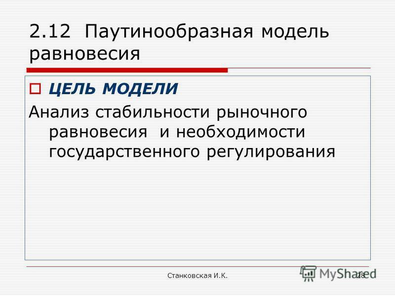 Станковская И.К.28 2.12 Паутинообразная модель равновесия ЦЕЛЬ МОДЕЛИ Анализ стабильности рыночного равновесия и необходимости государственного регулирования