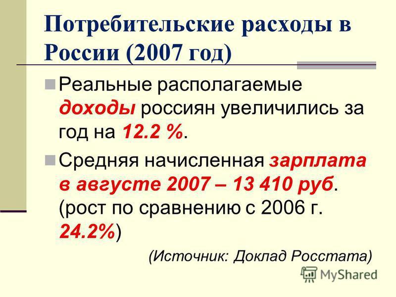 Потребительские расходы в России (2007 год) Реальные располагаемые доходы россиян увеличились за год на 12.2 %. Средняя начисленная зарплата в августе 2007 – 13 410 руб. (рост по сравнению с 2006 г. 24.2%) (Источник: Доклад Росстата)