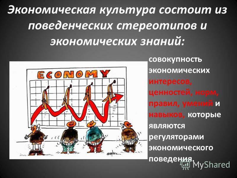 Экономическая культура состоит из поведенческих стереотипов и экономических знаний: совокупность экономических интересов, ценностей, норм, правил, умений и навыков, которые являются регуляторами экономического поведения.