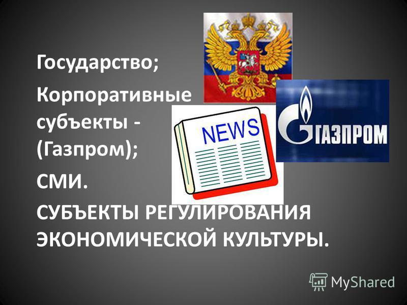 СУБЪЕКТЫ РЕГУЛИРОВАНИЯ ЭКОНОМИЧЕСКОЙ КУЛЬТУРЫ. Государство; Корпоративные субъекты - (Газпром); СМИ.