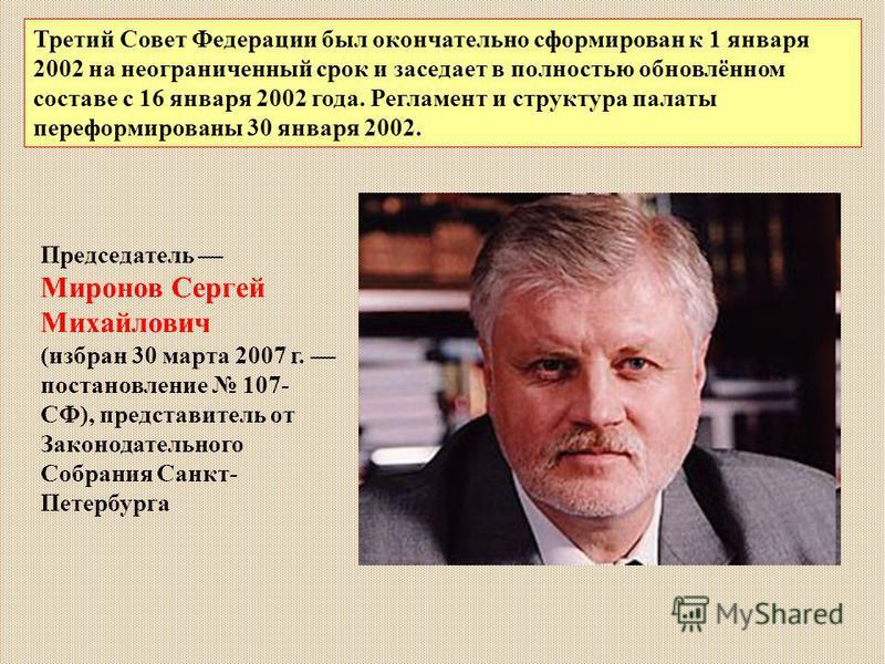 Председатель Миронов Сергей Михайлович (избран 30 марта 2007 г. постановление 107- СФ), представитель от Законодательного Собрания Санкт- Петербурга Третий Совет Федерации был окончательно сформирован к 1 января 2002 на неограниченный срок и заседает