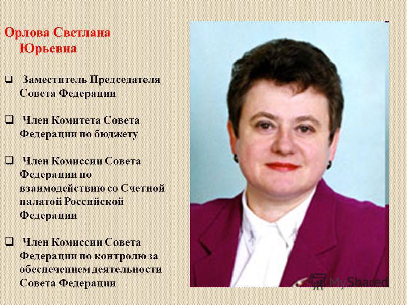 Орлова Светлана Юрьевна Заместитель Председателя Совета Федерации Член Комитета Совета Федерации по бюджету Член Комиссии Совета Федерации по взаимодействию со Счетной палатой Российской Федерации Член Комиссии Совета Федерации по контролю за обеспеч