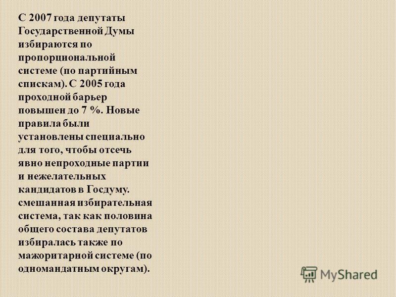 С 2007 года депутаты Государственной Думы избираются по пропорциональной системе (по партийным спискам). С 2005 года проходной барьер повышен до 7 %. Новые правила были установлены специально для того, чтобы отсечь явно непроходные партии и нежелател